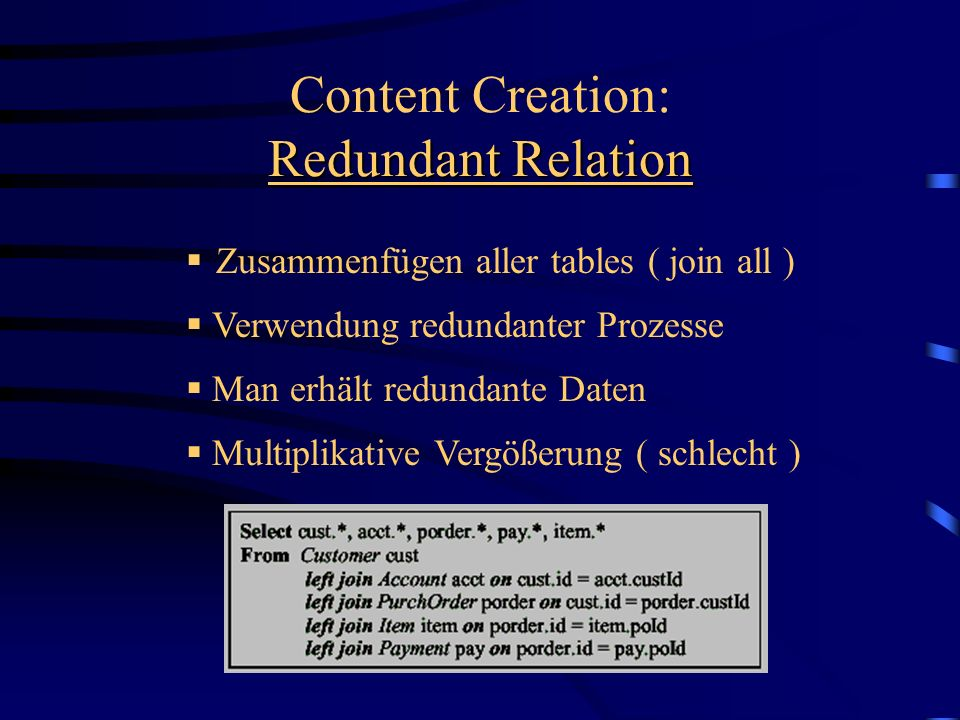 Zusammenfügen aller tables ( join all ) Redundant Relation Content Creation: Redundant Relation Multiplikative Vergößerung ( schlecht ) Man erhält redundante Daten Verwendung redundanter Prozesse