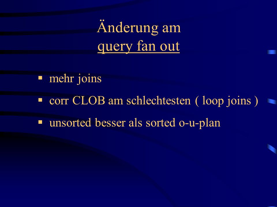 Änderung am query fan out mehr joins corr CLOB am schlechtesten ( loop joins ) unsorted besser als sorted o-u-plan