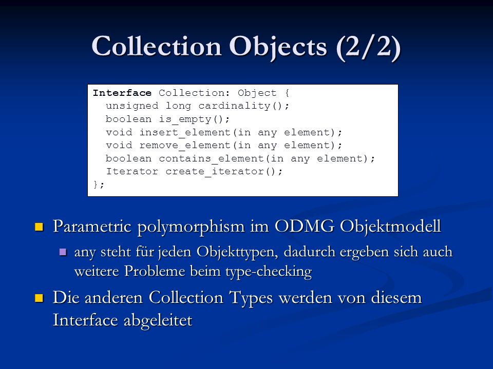 Collection Objects (2/2) Parametric polymorphism im ODMG Objektmodell any steht für jeden Objekttypen, dadurch ergeben sich auch weitere Probleme beim type-checking Die anderen Collection Types werden von diesem Interface abgeleitet Interface Collection: Object { unsigned long cardinality(); boolean is_empty(); void insert_element(in any element); void remove_element(in any element); boolean contains_element(in any element); Iterator create_iterator(); };
