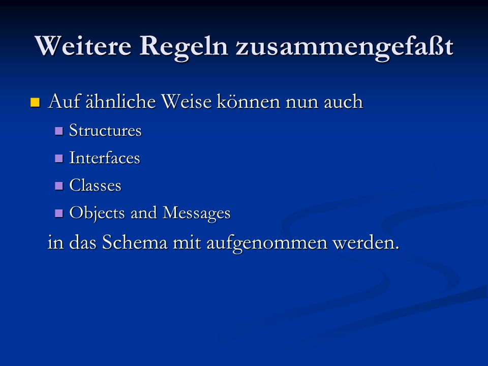 Weitere Regeln zusammengefaßt Auf ähnliche Weise können nun auch Auf ähnliche Weise können nun auch Structures Structures Interfaces Interfaces Classes Classes Objects and Messages Objects and Messages in das Schema mit aufgenommen werden.