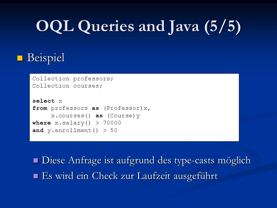 OQL Queries and Java (5/5) Beispiel Beispiel Collection professors; Collection courses; select x from professors as (Professor)x, x.courses() as (Course)y where x.salary() > 70000 and y.enrollment() > 50 Diese Anfrage ist aufgrund des type-casts möglich Diese Anfrage ist aufgrund des type-casts möglich Es wird ein Check zur Laufzeit ausgeführt Es wird ein Check zur Laufzeit ausgeführt