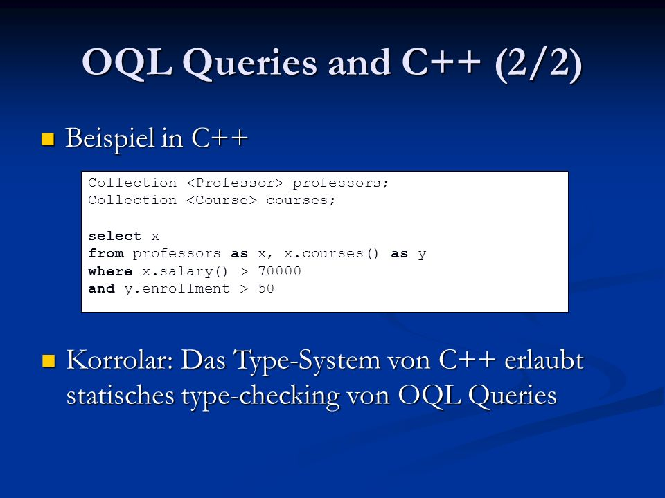 OQL Queries and C++ (2/2) Beispiel in C++ Beispiel in C++ Collection professors; Collection courses; select x from professors as x, x.courses() as y where x.salary() > 70000 and y.enrollment > 50 Korrolar: Das Type-System von C++ erlaubt statisches type-checking von OQL Queries Korrolar: Das Type-System von C++ erlaubt statisches type-checking von OQL Queries