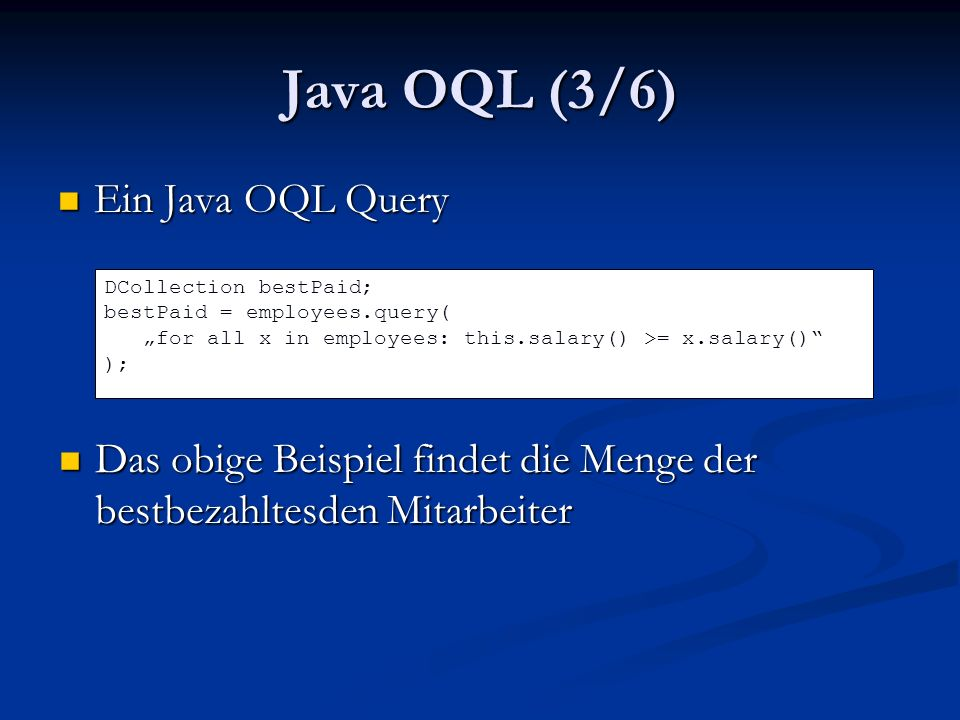 Java OQL (3/6) Ein Java OQL Query Ein Java OQL Query DCollection bestPaid; bestPaid = employees.query( for all x in employees: this.salary() >= x.salary() ); Das obige Beispiel findet die Menge der bestbezahltesden Mitarbeiter Das obige Beispiel findet die Menge der bestbezahltesden Mitarbeiter
