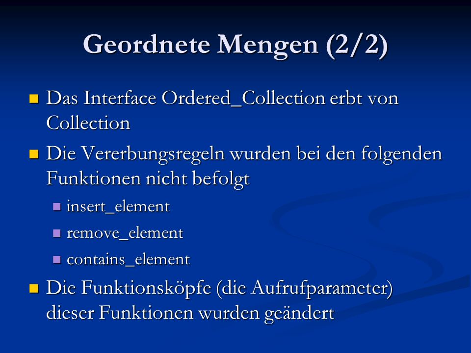 Geordnete Mengen (2/2) Das Interface Ordered_Collection erbt von Collection Das Interface Ordered_Collection erbt von Collection Die Vererbungsregeln wurden bei den folgenden Funktionen nicht befolgt Die Vererbungsregeln wurden bei den folgenden Funktionen nicht befolgt insert_element insert_element remove_element remove_element contains_element contains_element Die Funktionsköpfe (die Aufrufparameter) dieser Funktionen wurden geändert Die Funktionsköpfe (die Aufrufparameter) dieser Funktionen wurden geändert