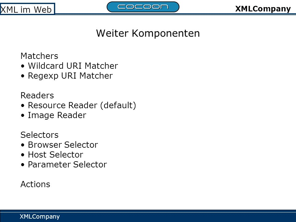 XMLCompany XML im Web XMLCompany Weiter Komponenten Matchers Wildcard URI Matcher Regexp URI Matcher Readers Resource Reader (default) Image Reader Selectors Browser Selector Host Selector Parameter Selector Actions
