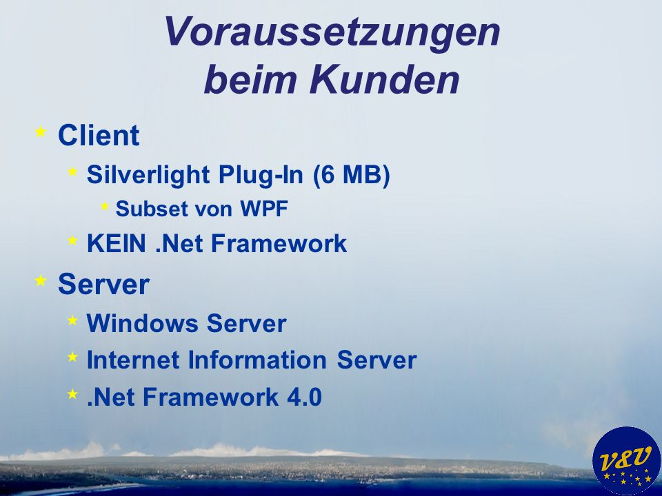 Voraussetzungen beim Kunden * Client * Silverlight Plug-In (6 MB) * Subset von WPF * KEIN.Net Framework * Server * Windows Server * Internet Information Server *.Net Framework 4.0