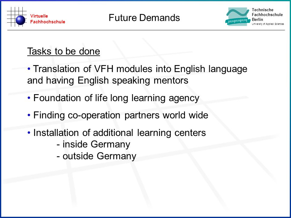Virtuelle Fachhochschule Technische Fachhochschule Berlin University of Applied Sciences Future Demands Tasks to be done Translation of VFH modules into English language and having English speaking mentors Foundation of life long learning agency Finding co-operation partners world wide Installation of additional learning centers - inside Germany - outside Germany
