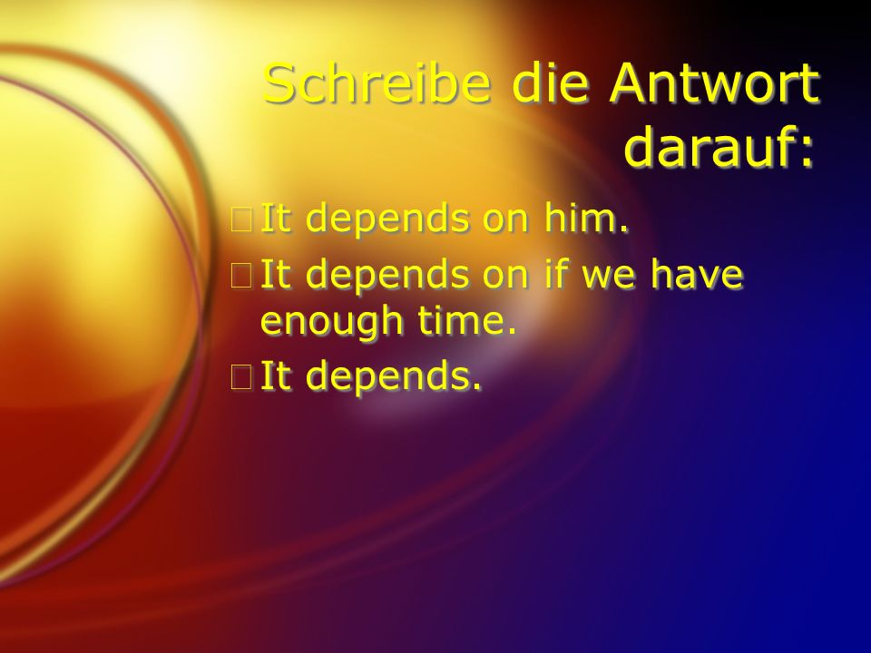 Schreibe die Antwort darauf: FIt depends on him. FIt depends on if we have enough time.