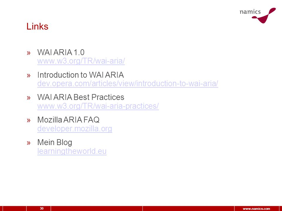 30   Links »WAI ARIA »Introduction to WAI ARIA dev.opera.com/articles/view/introduction-to-wai-aria/ dev.opera.com/articles/view/introduction-to-wai-aria/ »WAI ARIA Best Practices     »Mozilla ARIA FAQ developer.mozilla.org developer.mozilla.org »Mein Blog learningtheworld.eu learningtheworld.eu