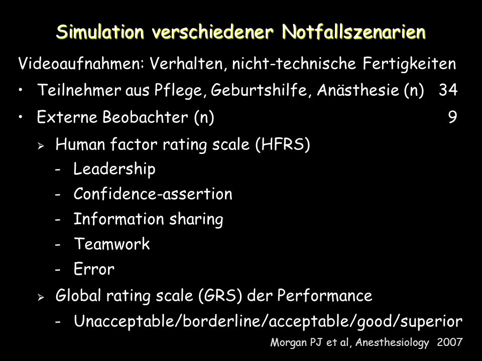 Simulation verschiedener Notfallszenarien Videoaufnahmen: Verhalten, nicht-technische Fertigkeiten Teilnehmer aus Pflege, Geburtshilfe, Anästhesie (n)34 Externe Beobachter (n) 9 Human factor rating scale (HFRS) Global rating scale (GRS) der Performance Morgan PJ et al, Anesthesiology Leadership - Confidence-assertion - Information sharing - Teamwork - Error -Unacceptable/borderline/acceptable/good/superior