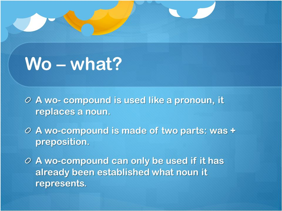 Wo – what. A wo- compound is used like a pronoun, it replaces a noun.