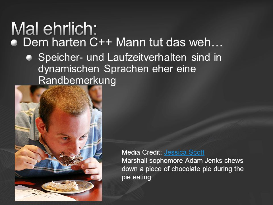Dem harten C++ Mann tut das weh… Speicher- und Laufzeitverhalten sind in dynamischen Sprachen eher eine Randbemerkung Media Credit: Jessica ScottJessica Scott Marshall sophomore Adam Jenks chews down a piece of chocolate pie during the pie eating