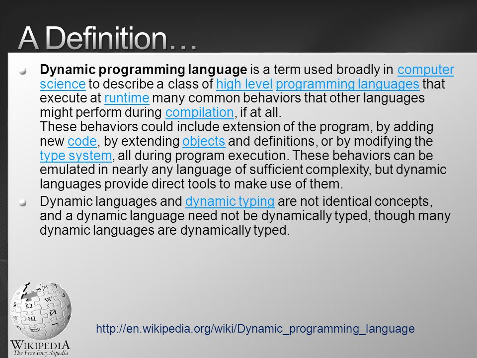 Dynamic programming language is a term used broadly in computer science to describe a class of high level programming languages that execute at runtime many common behaviors that other languages might perform during compilation, if at all.