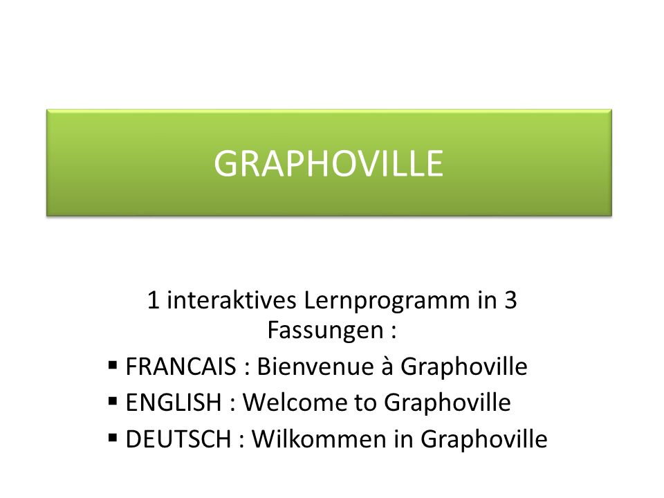 GRAPHOVILLE 1 interaktives Lernprogramm in 3 Fassungen : FRANCAIS : Bienvenue à Graphoville ENGLISH : Welcome to Graphoville DEUTSCH : Wilkommen in Graphoville