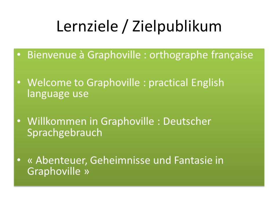 Lernziele / Zielpublikum Bienvenue à Graphoville : orthographe française Welcome to Graphoville : practical English language use Willkommen in Graphoville : Deutscher Sprachgebrauch « Abenteuer, Geheimnisse und Fantasie in Graphoville » Bienvenue à Graphoville : orthographe française Welcome to Graphoville : practical English language use Willkommen in Graphoville : Deutscher Sprachgebrauch « Abenteuer, Geheimnisse und Fantasie in Graphoville »