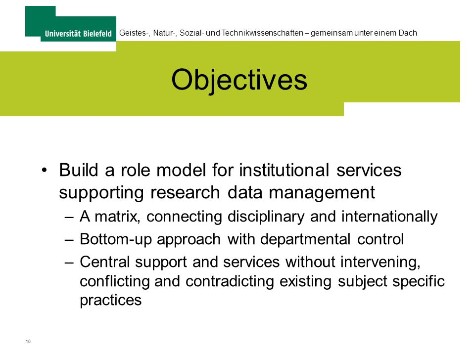 10 Geistes-, Natur-, Sozial- und Technikwissenschaften – gemeinsam unter einem Dach Objectives Build a role model for institutional services supporting research data management –A matrix, connecting disciplinary and internationally –Bottom-up approach with departmental control –Central support and services without intervening, conflicting and contradicting existing subject specific practices