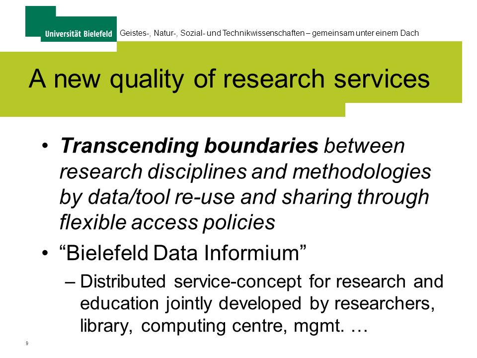 9 Geistes-, Natur-, Sozial- und Technikwissenschaften – gemeinsam unter einem Dach A new quality of research services Transcending boundaries between research disciplines and methodologies by data/tool re-use and sharing through flexible access policies Bielefeld Data Informium –Distributed service-concept for research and education jointly developed by researchers, library, computing centre, mgmt.