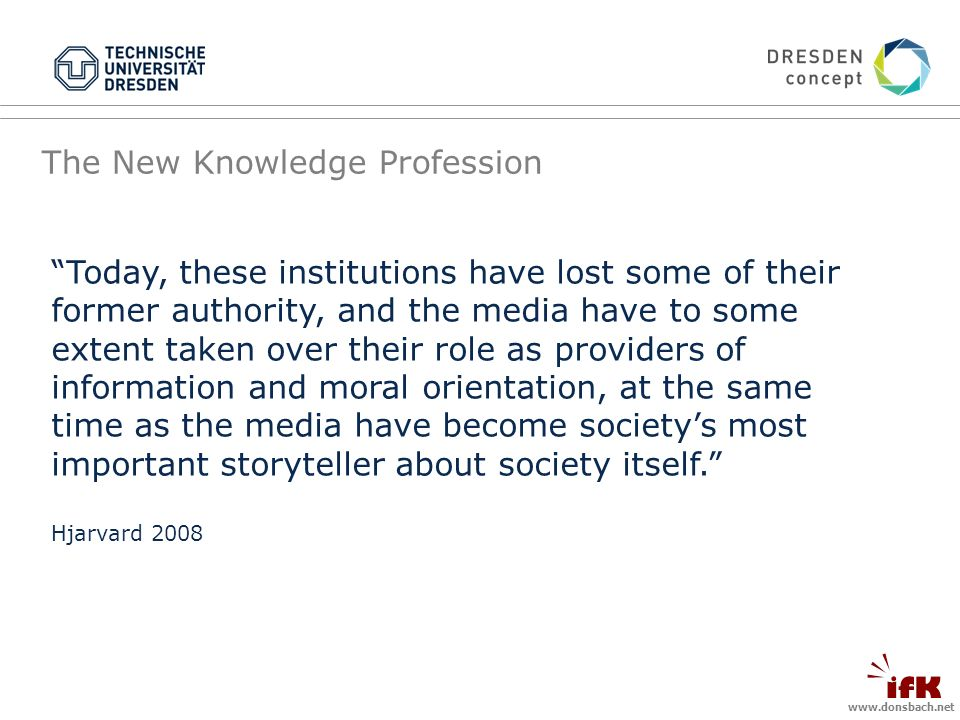 The New Knowledge Profession Today, these institutions have lost some of their former authority, and the media have to some extent taken over their role as providers of information and moral orientation, at the same time as the media have become societys most important storyteller about society itself.