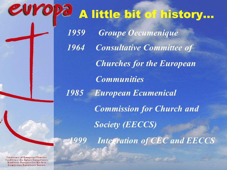 A little bit of history… 1959 Groupe Oecumenique 1964 Consultative Committee of Churches for the European Communities 1985 European Ecumenical Commission for Church and Society (EECCS) 1999 Integration of CEC and EECCS
