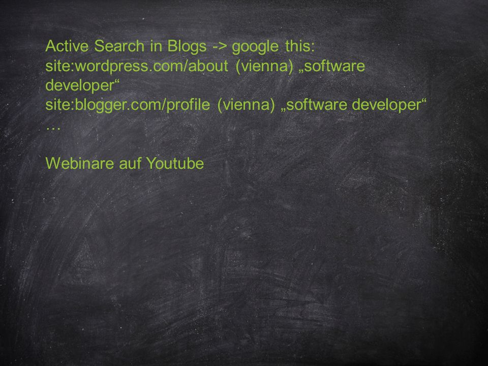 Active Search in Blogs -> google this: site:wordpress.com/about (vienna) software developer site:blogger.com/profile (vienna) software developer … Webinare auf Youtube