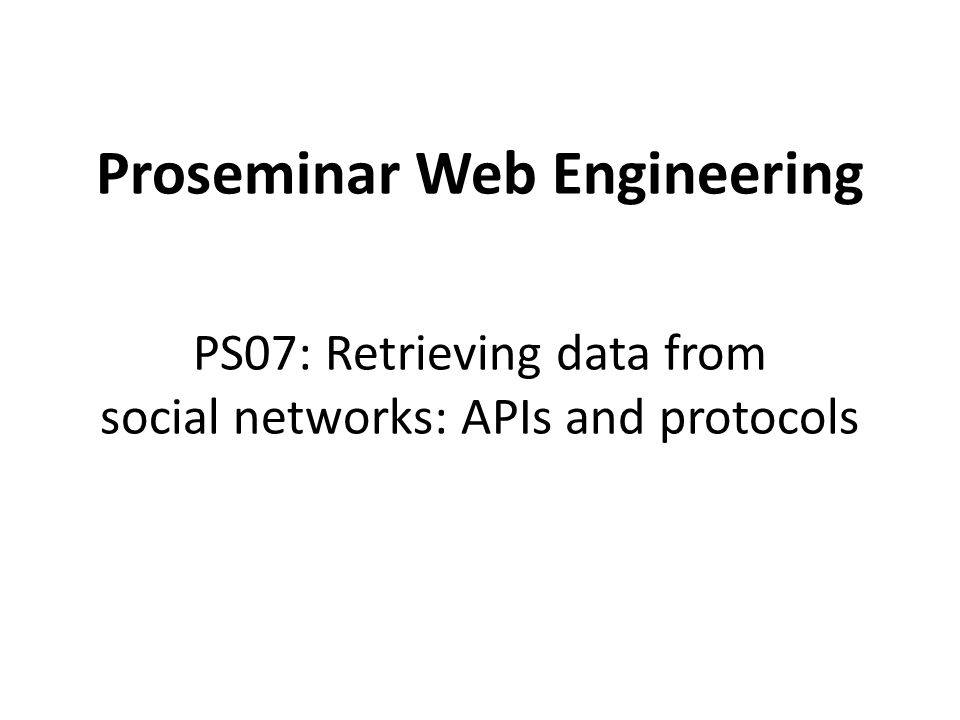 Proseminar Web Engineering PS07: Retrieving data from social networks: APIs and protocols