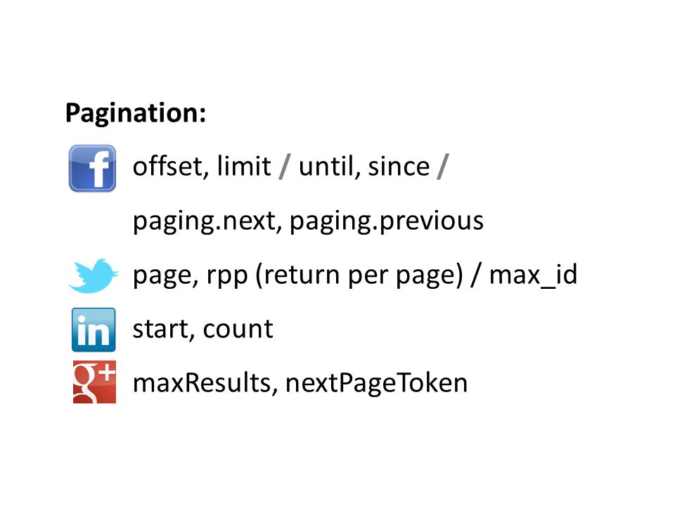 Pagination: offset, limit / until, since / paging.next, paging.previous page, rpp (return per page) / max_id start, count maxResults, nextPageToken