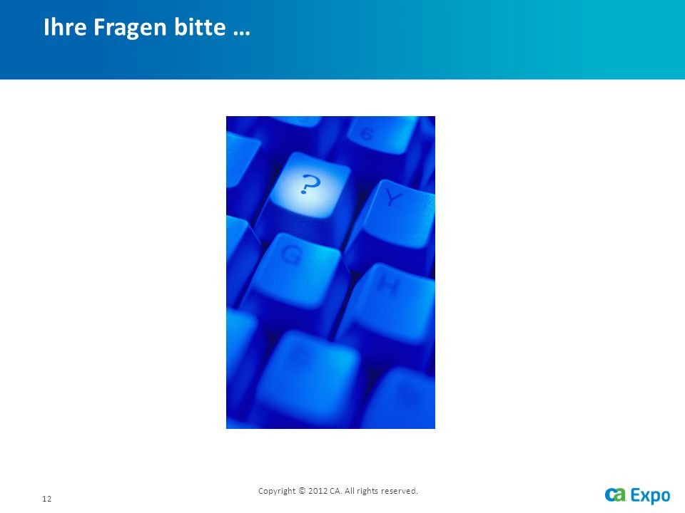 12 Ihre Fragen bitte … Copyright © 2012 CA. All rights reserved.