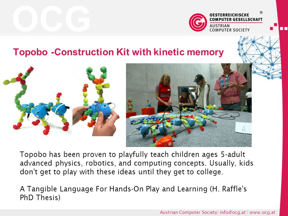 OCG Austrian Computer Society| |   Topobo -Construction Kit with kinetic memory Topobo has been proven to playfully teach children ages 5-adult advanced physics, robotics, and computing concepts.