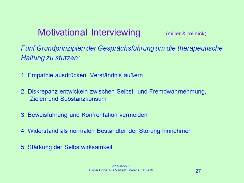 Workshop IV Birger Goos, Nia Vinzenz, Verena Favre © 27 Motivational Interviewing (miller & rollnick) Fünf Grundprinzipien der Gesprächsführung um die therapeutische Haltung zu stützen: 1.