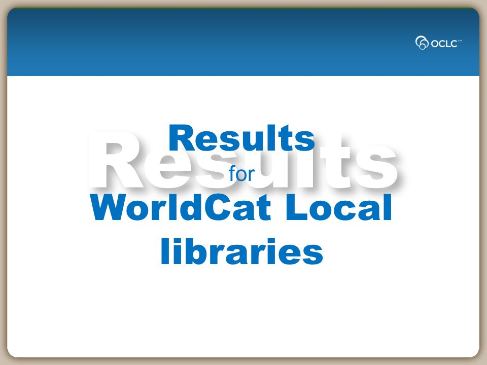 Results Results for WorldCat Local libraries