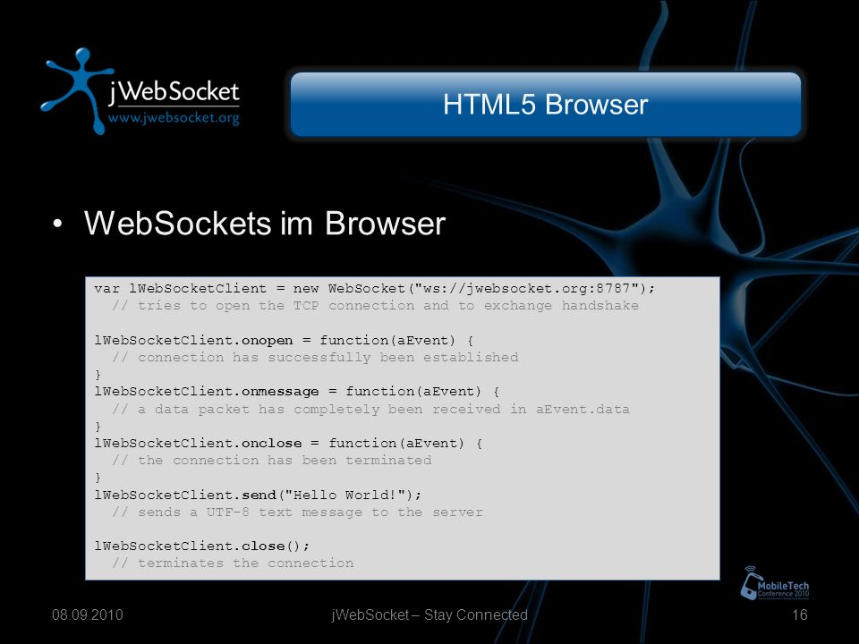 HTML5 Browser WebSockets im Browser jWebSocket – Stay Connected var lWebSocketClient = new WebSocket( ws://jwebsocket.org:8787 ); // tries to open the TCP connection and to exchange handshake lWebSocketClient.onopen = function(aEvent) { // connection has successfully been established } lWebSocketClient.onmessage = function(aEvent) { // a data packet has completely been received in aEvent.data } lWebSocketClient.onclose = function(aEvent) { // the connection has been terminated } lWebSocketClient.send( Hello World! ); // sends a UTF-8 text message to the server lWebSocketClient.close(); // terminates the connection