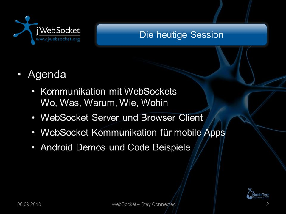 Die heutige Session Agenda Kommunikation mit WebSockets Wo, Was, Warum, Wie, Wohin WebSocket Server und Browser Client WebSocket Kommunikation für mobile Apps Android Demos und Code Beispiele jWebSocket – Stay Connected