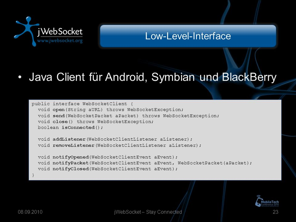 Low-Level-Interface Java Client für Android, Symbian und BlackBerry jWebSocket – Stay Connected public interface WebSocketClient { void open(String aURL) throws WebSocketException; void send(WebSocketPacket aPacket) throws WebSocketException; void close() throws WebSocketException; boolean isConnected(); void addListener(WebSocketClientListener aListener); void removeListener(WebSocketClientListener aListener); void notifyOpened(WebSocketClientEvent aEvent); void notifyPacket(WebSocketClientEvent aEvent, WebSocketPacket(aPacket); void notifyClosed(WebSocketClientEvent aEvent); }