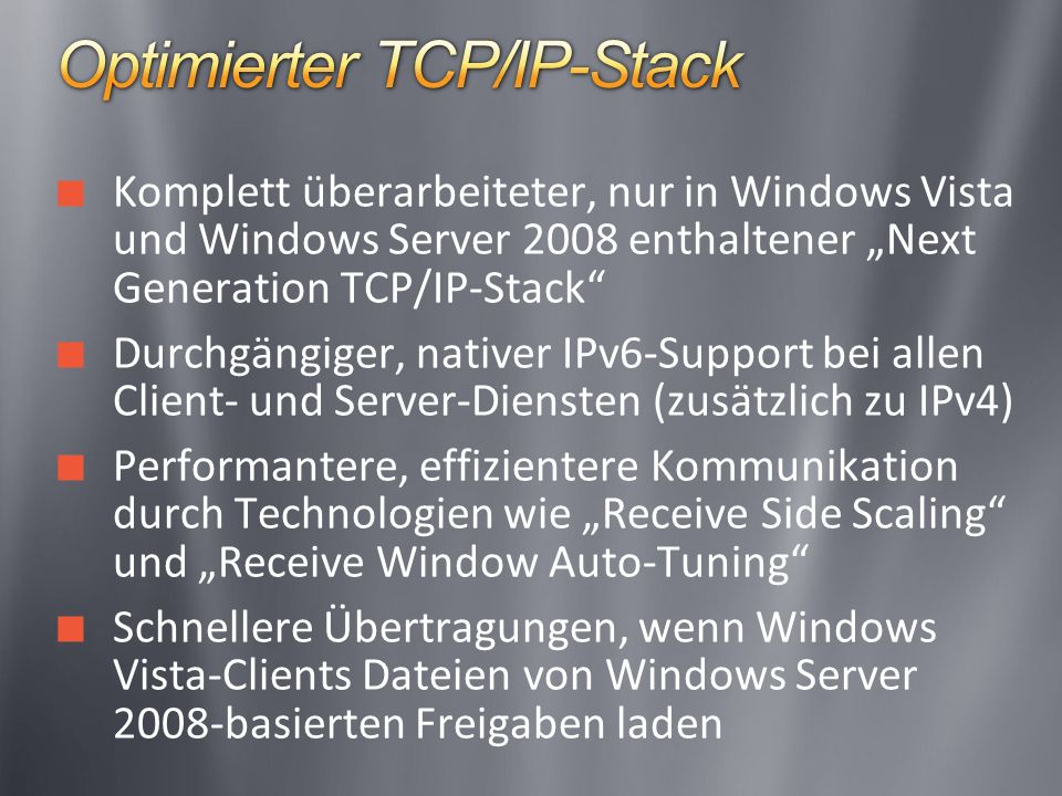 Komplett überarbeiteter, nur in Windows Vista und Windows Server 2008 enthaltener Next Generation TCP/IP-Stack Durchgängiger, nativer IPv6-Support bei allen Client- und Server-Diensten (zusätzlich zu IPv4) Performantere, effizientere Kommunikation durch Technologien wie Receive Side Scaling und Receive Window Auto-Tuning Schnellere Übertragungen, wenn Windows Vista-Clients Dateien von Windows Server 2008-basierten Freigaben laden