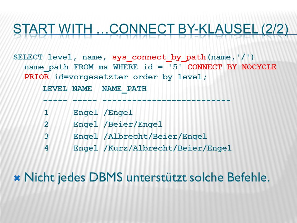 SELECT level, name, sys_connect_by_path(name, / ) name_path FROM ma WHERE id = 5 CONNECT BY NOCYCLE PRIOR id=vorgesetzter order by level; LEVEL NAME NAME_PATH Engel /Engel 2 Engel /Beier/Engel 3 Engel /Albrecht/Beier/Engel 4 Engel /Kurz/Albrecht/Beier/Engel Nicht jedes DBMS unterstützt solche Befehle.