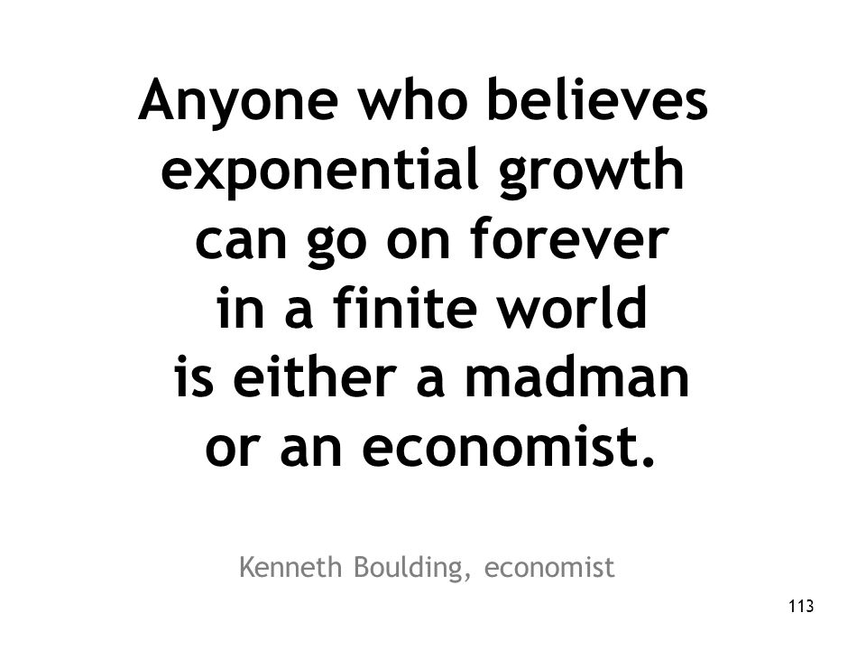 113 Anyone who believes exponential growth can go on forever in a finite world is either a madman or an economist.