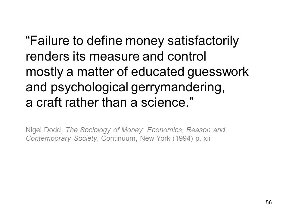56 Failure to define money satisfactorily renders its measure and control mostly a matter of educated guesswork and psychological gerrymandering, a craft rather than a science.