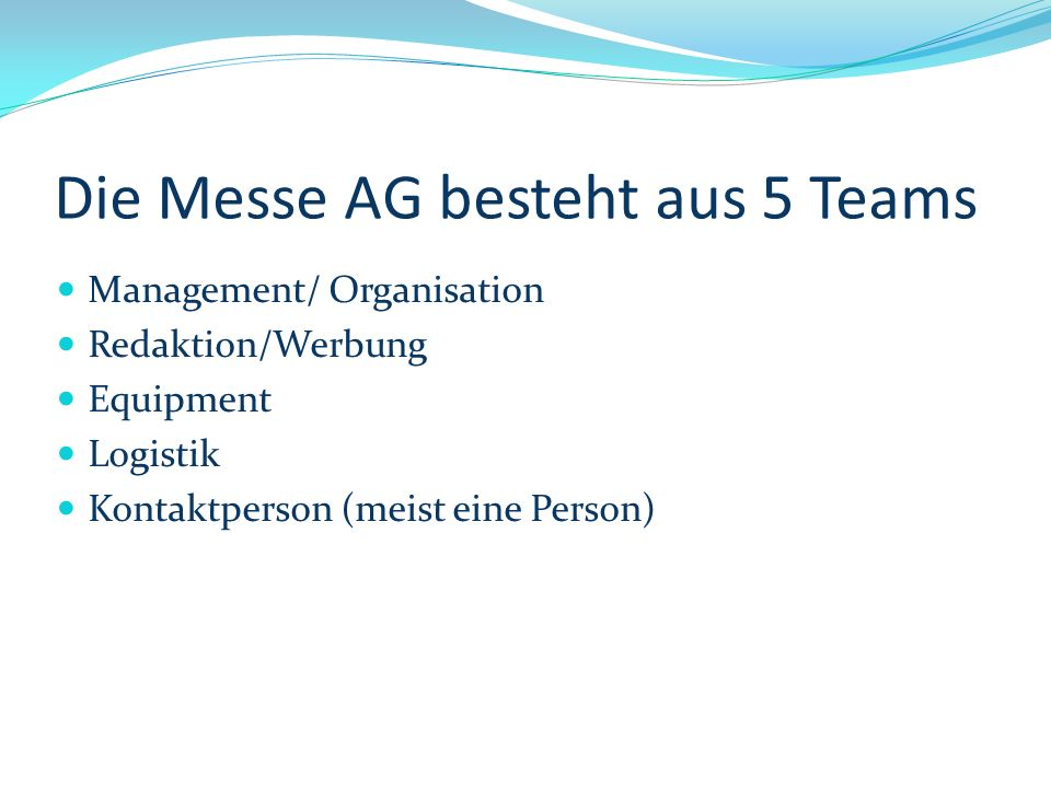 Die Messe AG besteht aus 5 Teams Management/ Organisation Redaktion/Werbung Equipment Logistik Kontaktperson (meist eine Person)