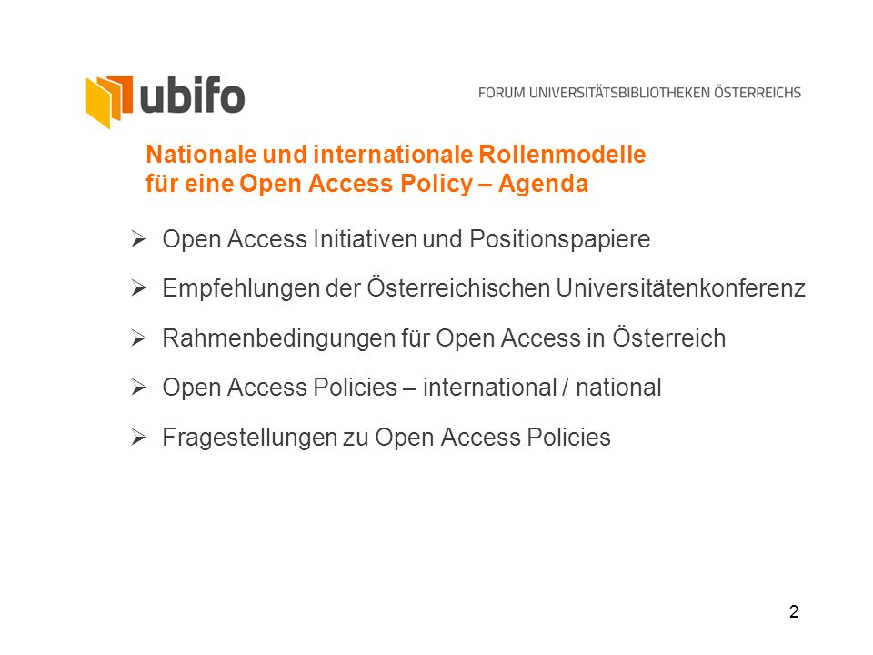 2 Nationale und internationale Rollenmodelle für eine Open Access Policy – Agenda Open Access Initiativen und Positionspapiere Empfehlungen der Österreichischen Universitätenkonferenz Rahmenbedingungen für Open Access in Österreich Open Access Policies – international / national Fragestellungen zu Open Access Policies