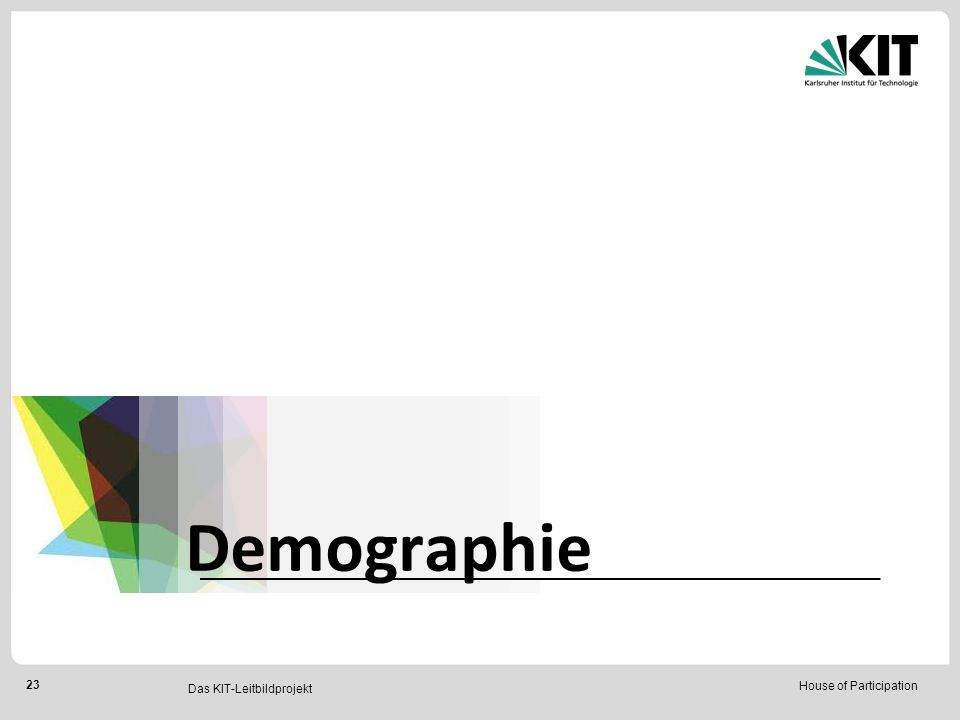 House of Participation 23 Das KIT-Leitbildprojekt Demographie