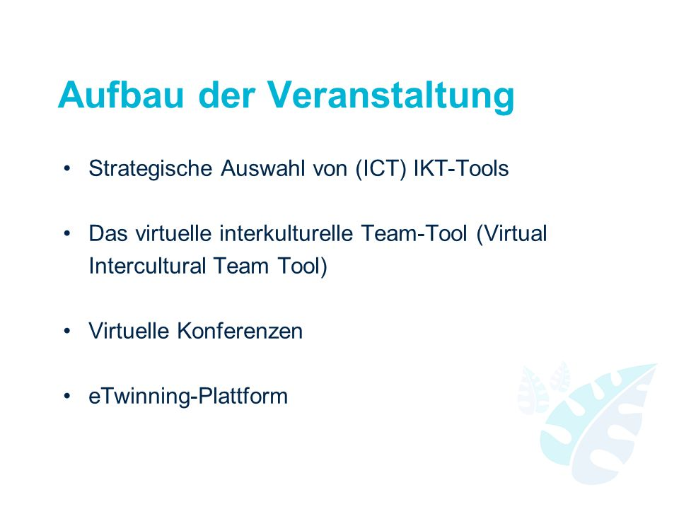 Aufbau der Veranstaltung Strategische Auswahl von (ICT) IKT-Tools Das virtuelle interkulturelle Team-Tool (Virtual Intercultural Team Tool) Virtuelle Konferenzen eTwinning-Plattform