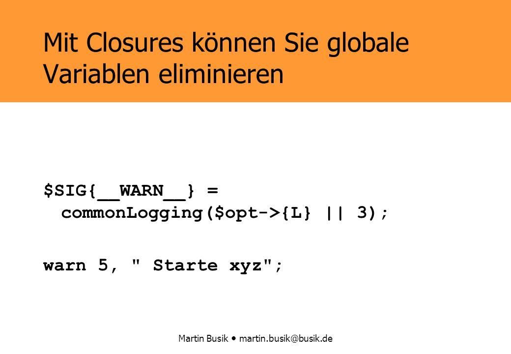 Martin Busik Mit Closures können Sie globale Variablen eliminieren $SIG{__WARN__} = commonLogging($opt->{L} || 3); warn 5, Starte xyz ;