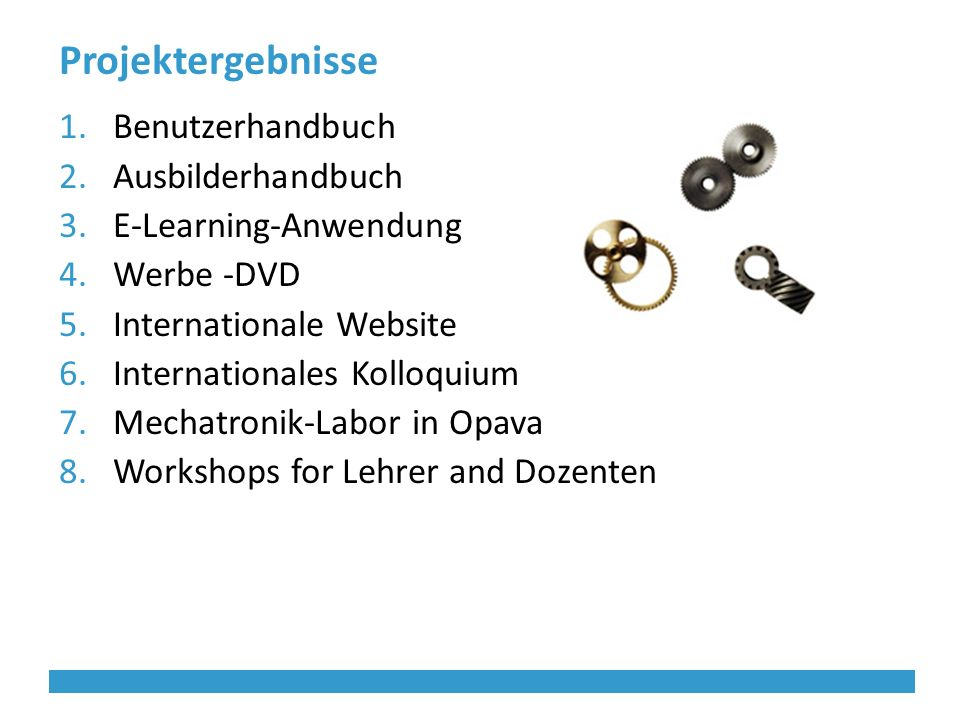 Projektergebnisse 1.Benutzerhandbuch 2.Ausbilderhandbuch 3.E-Learning-Anwendung 4.Werbe -DVD 5.Internationale Website 6.Internationales Kolloquium 7.Mechatronik-Labor in Opava 8.Workshops for Lehrer and Dozenten