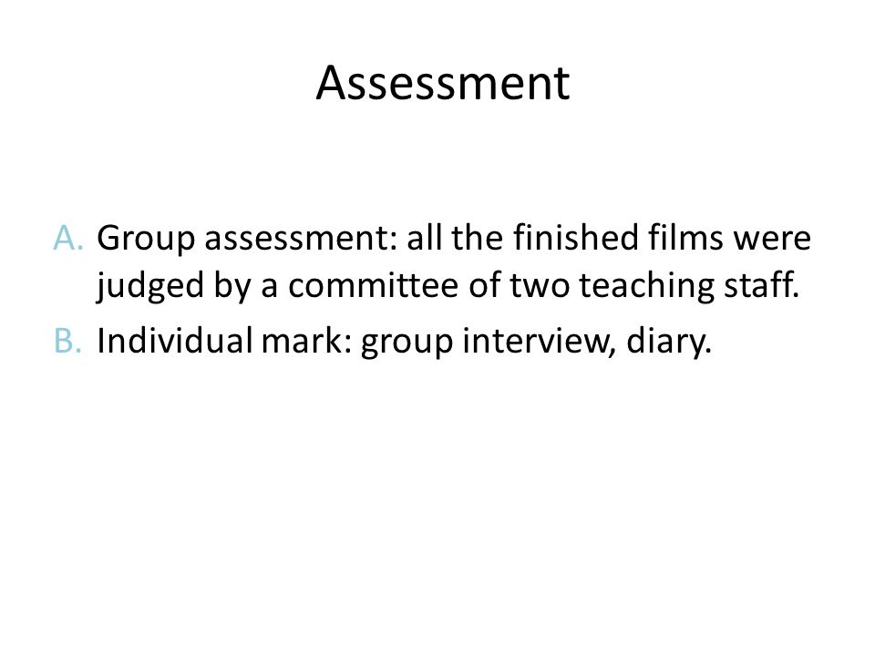 Assessment A.Group assessment: all the finished films were judged by a committee of two teaching staff.