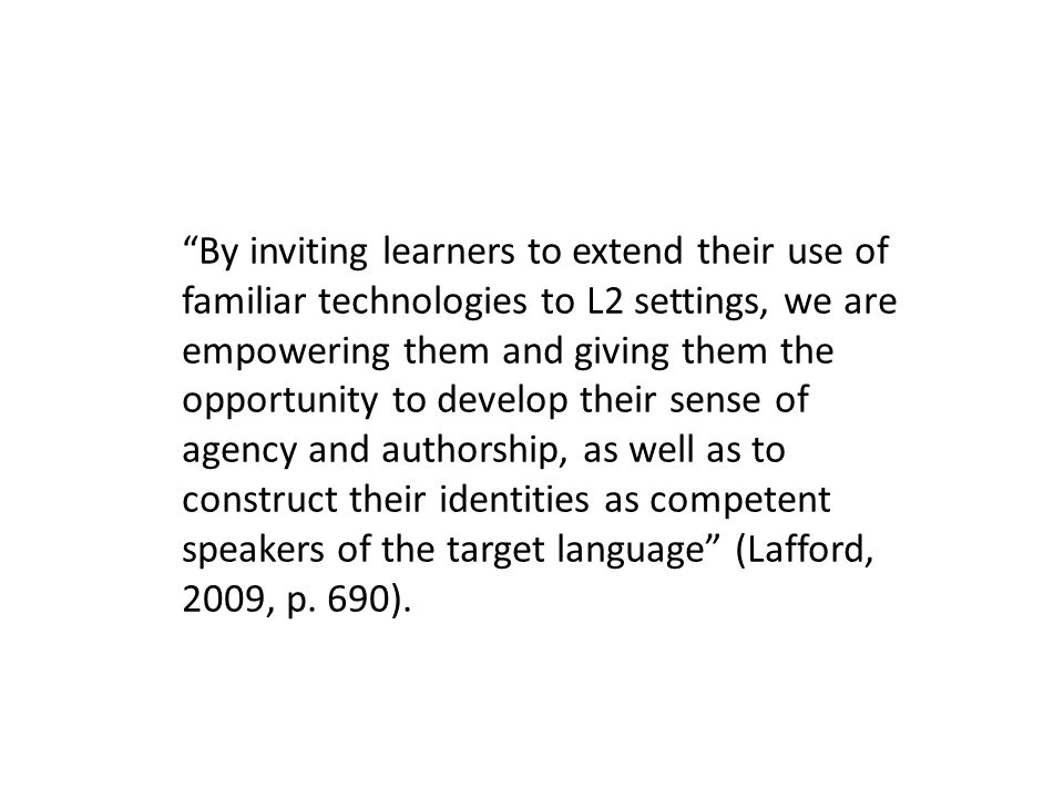 By inviting learners to extend their use of familiar technologies to L2 settings, we are empowering them and giving them the opportunity to develop their sense of agency and authorship, as well as to construct their identities as competent speakers of the target language (Lafford, 2009, p.