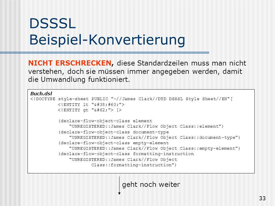 33 DSSSL Beispiel-Konvertierung Buch.dsl <!DOCTYPE style-sheet PUBLIC -//James Clark//DTD DSSSL Style Sheet//EN [ ]> (declare-flow-object-class element UNREGISTERED::James Clark//Flow Object Class::element ) (declare-flow-object-class document-type UNREGISTERED::James Clark//Flow Object Class::document-type ) (declare-flow-object-class empty-element UNREGISTERED::James Clark//Flow Object Class::empty-element ) (declare-flow-object-class formatting-instruction UNREGISTERED::James Clark//Flow Object Class::formatting-instruction ) geht noch weiter NICHT ERSCHRECKEN, diese Standardzeilen muss man nicht verstehen, doch sie müssen immer angegeben werden, damit die Umwandlung funktioniert.