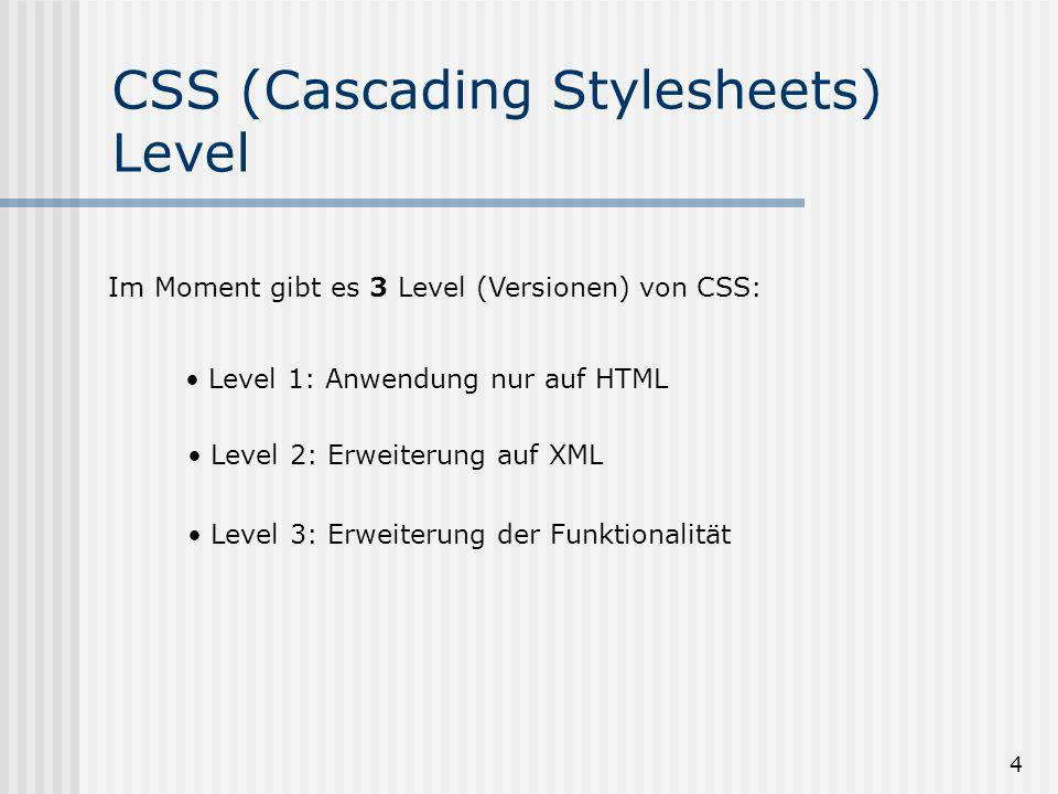 4 CSS (Cascading Stylesheets) Level Im Moment gibt es 3 Level (Versionen) von CSS: Level 1: Anwendung nur auf HTML Level 2: Erweiterung auf XML Level 3: Erweiterung der Funktionalität