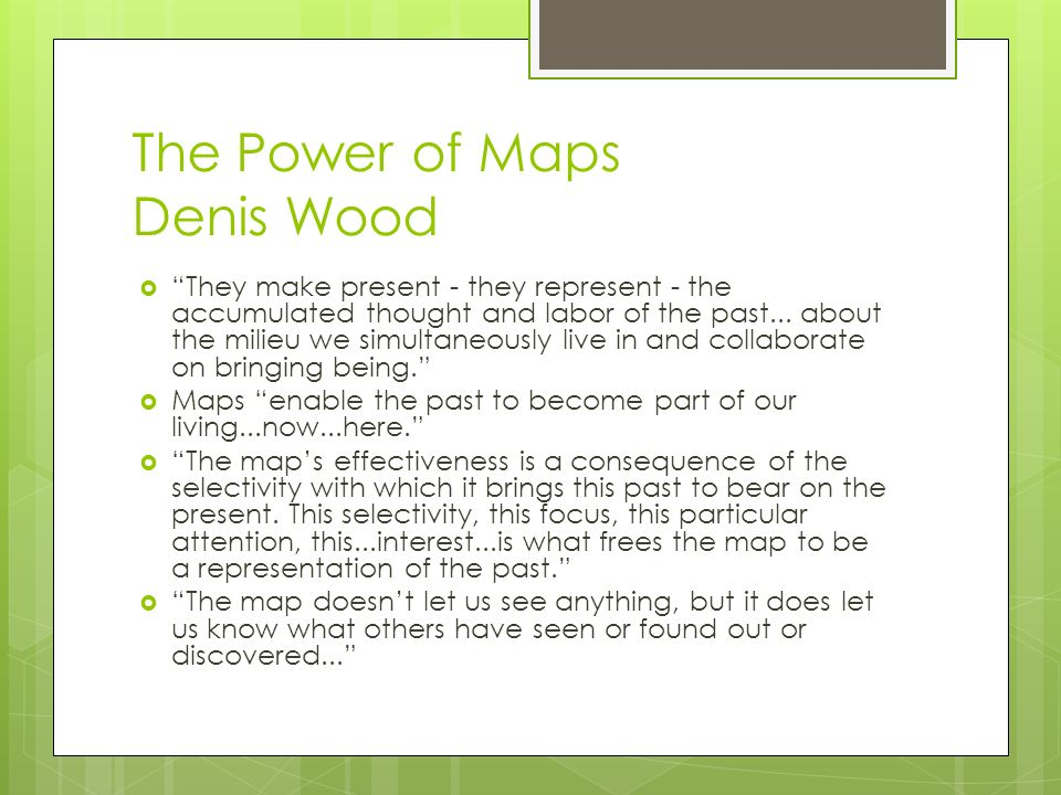 The Power of Maps Denis Wood They make present - they represent - the accumulated thought and labor of the past...