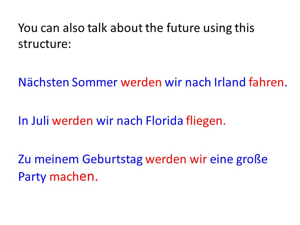 You can also talk about the future using this structure: Nächsten Sommer werden wir nach Irland fahren.