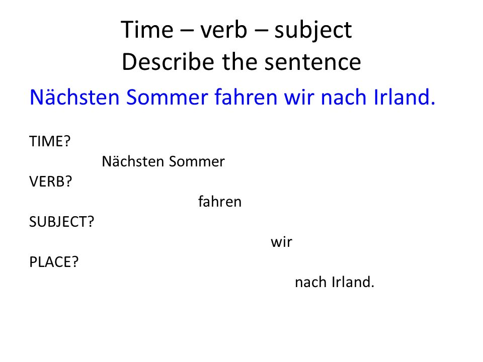 Time – verb – subject Describe the sentence Nächsten Sommer fahren wir nach Irland.